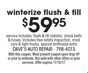 $59.95 winterize flush & fill service includes: flush & fill radiator, check belts & hoses, includes free safety inspection, most cars & light trucks, special antifreeze extra. With this coupon. Must present coupon upon drop off or prior to estimate. Not valid with other offers or prior services. Offer expires 11/10/17.