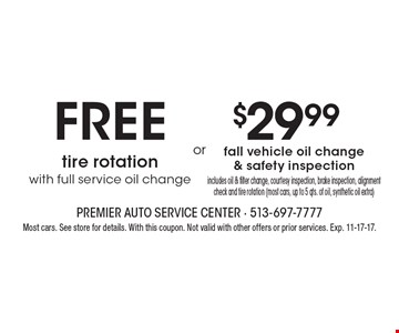 Free tire rotation with full service oil change OR $29.99 fall vehicle oil change & safety inspection, includes oil & filter change, courtesy inspection, brake inspection, alignment check and tire rotation (most cars, up to 5 qts. of oil, synthetic oil extra). Most cars. See store for details. With this coupon. Not valid with other offers or prior services. Exp. 11-17-17.