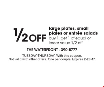 1/2 Off large plates, small plates or entree salads. Buy 1, get 1 of equal or lesser value 1/2 off. TUESDAY-THURSDAY. With this coupon. Not valid with other offers. One per couple. Expires 2-28-17.