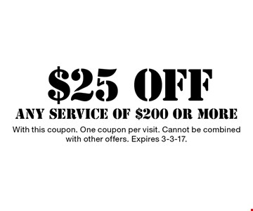 $25 OFF ANY SERVICE OF $200 OR MORE. With this coupon. One coupon per visit. Cannot be combined with other offers. Expires 3-3-17.