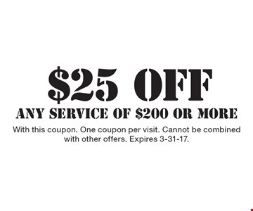 $25 OFF ANY SERVICE OF $200 OR MORE. With this coupon. One coupon per visit. Cannot be combined with other offers. Expires 3-31-17.
