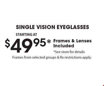 SINGLE VISION EYEGLASSES STARTING AT $49.95* Frames & Lenses Included *See store for details. Frames from selected groups & Rx restrictions apply.. *Valid only at Cohen's Fashion Optical in Sunrise Mall. See store for details. Not valid with other offers, sales, vision plans or packages. Some Rx restrictions apply. Select frames with clear plastic single vision lenses. Must present offer prior to purchase. Exp. 10/13/17.