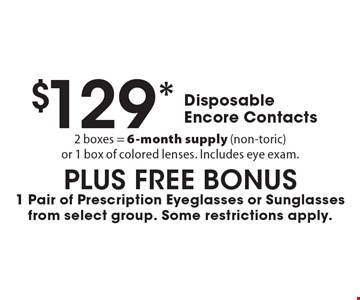 $129* Disposable Encore Contacts. 2 boxes = 6-month supply (non-toric )or 1 box of colored lenses. Includes eye exam.PLUS FREE BONUS1 Pair of Prescription Eyeglasses or Sunglasses from select group. Some restrictions apply. *Valid only at Cohen's Fashion Optical in Sunrise Mall. See store for details. Not valid with other offers, sales, vision plans or packages. Some Rx restrictions apply. Select frames with clear plastic single vision lenses. Must present offer prior to purchase. Exp. 10/13/17.