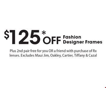 $125* Off Fashion Designer Frames Plus 2nd pair free for you OR a friend with purchase of Rx lenses. Excludes Maui Jim, Oakley, Cartier, Tiffany & Cazal. *Valid only at Cohen's Fashion Optical in Sunrise Mall. See store for details. Not valid with other offers, sales, vision plans or packages. Some Rx restrictions apply. Select frames with clear plastic single vision lenses. Must present offer prior to purchase. Exp. 10/13/17.
