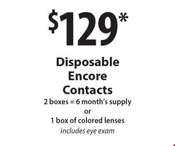 $129* Disposable Encore Contacts 2 boxes = 6 month's supply or1 box of colored lenses, includes eye exam. *Valid only at Cohen's Fashion Optical in Sunrise Mall. See store for details. Not valid with other offers, sales, vision plans or packages. Some Rx restrictions apply. Select frames with clear plastic single vision lenses. Must present offer prior to purchase. Exp. 3/10/17.