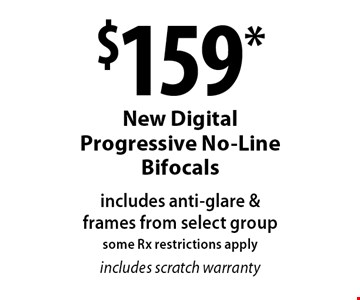 $159* New Digital Progressive No-Line Bifocals includes anti-glare & frames from select group some Rx restrictions applyincludes scratch warranty. *Valid only at Cohen's Fashion Optical in Sunrise Mall. See store for details. Not valid with other offers, sales, vision plans or packages. Some Rx restrictions apply. Select frames with clear plastic single vision lenses. Must present offer prior to purchase. Exp. 3/10/17.