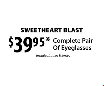 SWEETHEART BLAST $39.95* Complete Pair Of Eyeglasses includes frames & lenses. *Valid only at Cohen's Fashion Optical in Sunrise Mall. See store for details. Not valid with other offers, sales, vision plans or packages. Some Rx restrictions apply. Select frames with clear plastic single vision lenses. Must present offer prior to purchase. Exp. 3/10/17.