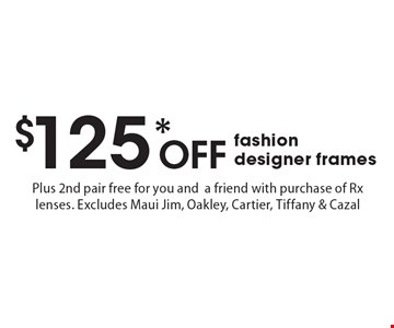 $125* Off fashion designer frames Plus 2nd pair free for you and a friend with purchase of Rx lenses. Excludes Maui Jim, Oakley, Cartier, Tiffany & Cazal. *Valid only at Cohen's Fashion Optical in Sunrise Mall. See store for details. Not valid with other offers, sales, vision plans or packages. Some Rx restrictions apply. Select frames with clear plastic single vision lenses. Must present offer prior to purchase. Exp. 5/5/17.