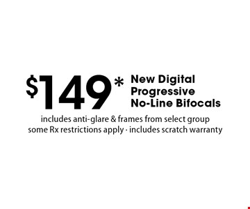 $149* New Digital Progressive No-Line Bifocals. Includes anti-glare & frames from select group some Rx. Restrictions apply. Includes scratch warranty. *Valid only at Cohen's Fashion Optical in Sunrise Mall. See store for details. Not valid with other offers, sales, vision plans or packages. Some Rx restrictions apply. Select frames with clear plastic single vision lenses. Must present offer prior to purchase. Exp. 5/5/17.