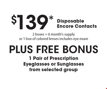 $139* Disposable Encore Contacts 2 boxes = 6 month's supply or 1 box of colored lenses includes eye exam. PLUS FREE BONUS 1 Pair of Prescription Eyeglasses or Sunglasses from selected group. *Valid only at Cohen's Fashion Optical in Sunrise Mall. See store for details. Not valid with other offers, sales, vision plans or packages. Some Rx restrictions apply. Select frames with clear plastic single vision lenses. Must present offer prior to purchase. Exp. 5/5/17.