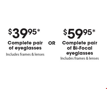$39.95* Complete pair of eyeglasses OR $59.95* Complete pair of Bi-Focal eyeglasses. *Valid only at Cohen's Fashion Optical in Sunrise Mall. See store for details. Not valid with other offers, sales, vision plans or packages. Some Rx restrictions apply. Select frames with clear plastic single vision lenses. Must present offer prior to purchase. Exp. 5/5/17.