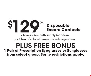 $129* Disposable Encore Contacts. 2 boxes = 6-month supply (non-toric)or 1 box of colored lenses. Includes eye exam. PLUS FREE BONUS - 1 Pair of Prescription Eyeglasses or Sunglasses from select group. Some restrictions apply. *Valid only at Cohen's Fashion Optical in Sunrise Mall. See store for details. Not valid with other offers, sales, vision plans or packages. Some Rx restrictions apply. Select frames with clear plastic single vision lenses. Must present offer prior to purchase. Exp. 8/18/17.
