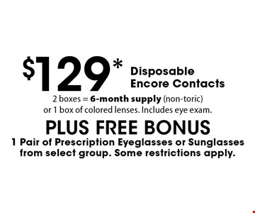 $129* Disposable Encore Contacts 2 boxes = 6-month supply (non-toric)or 1 box of colored lenses. Includes eye exam.PLUS FREE BONUS1 Pair of Prescription Eyeglasses or Sunglasses from select group. Some restrictions apply.. *Valid only at Cohen's Fashion Optical in Sunrise Mall. See store for details. Not valid with other offers, sales, vision plans or packages. Some Rx restrictions apply. Select frames with clear plastic single vision lenses. Must present offer prior to purchase. Exp. 12/8/17.