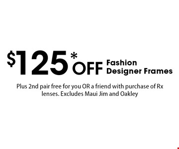 $125* Off Fashion Designer Frames Plus 2nd pair free for you OR a friend with purchase of Rx lenses. Excludes Maui Jim and Oakley. *Valid only at Cohen's Fashion Optical in Sunrise Mall. See store for details. Not valid with other offers, sales, vision plans or packages. Some Rx restrictions apply. Select frames with clear plastic single vision lenses. Must present offer prior to purchase. Exp. 12/8/17.
