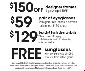 Free sunglasses with any purchase of $250 or more, from select group. $150 Off designer frames & get 2nd pair free. $59 pair of eyeglasses with glare-free lenses & scratch resistance ($150 value). $129 Bausch & Lomb clear contacts 2 boxes = 6 month supply includes eye exam - in store inventory while supplies last. Valid only at Sterling Optical of Massapequa. See store for details. Not valid with other offers, sales, vision plans or packages. Some Rx restrictions apply. Select frames with clear plastic single vision lenses. Must present offer prior to purchase. Exp. 4/20/17