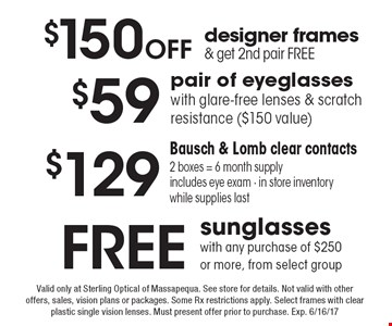 Free sunglasses with any purchase of $250 or more, from select group, $150 Off designer frames & get 2nd pair free, $59 pair of eyeglasses with glare-free lenses & scratch resistance ($150 value) or $129 Bausch & Lomb clear contacts 2 boxes = 6 month supply includes eye exam - in store inventory while supplies last. . Valid only at Sterling Optical of Massapequa. See store for details. Not valid with other offers, sales, vision plans or packages. Some Rx restrictions apply. Select frames with clear plastic single vision lenses. Must present offer prior to purchase. Exp. 6/16/17