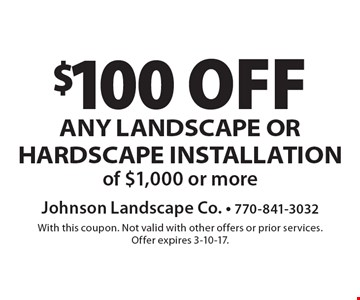 $100 off any landscape or hardscape installation of $1,000 or more. With this coupon. Not valid with other offers or prior services. Offer expires 3-10-17.