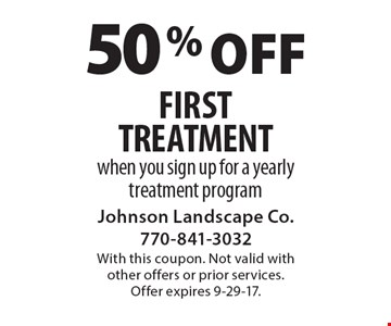 50% off First Treatment. When you sign up for a yearly treatment program. With this coupon. Not valid with other offers or prior services. Offer expires 9-29-17.