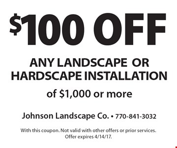 $100 off any landscape or hardscape installation of $1,000 or more. With this coupon. Not valid with other offers or prior services. Offer expires 4/14/17.