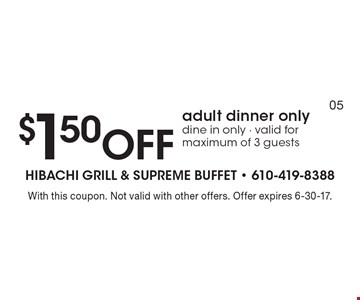 $1.50 Off adult dinner only dine in only - valid for maximum of 3 guests. With this coupon. Not valid with other offers. Offer expires 6-30-17.