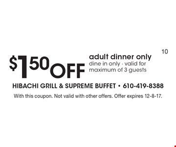 $1.50 Off adult dinner only. Dine in only. Valid for maximum of 3 guests. With this coupon. Not valid with other offers. Offer expires 12-8-17.