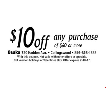 $10 off any purchase of $60 or more. With this coupon. Not valid with other offers or specials. Not valid on holidays or Valentines Day. Offer expires 2-10-17.