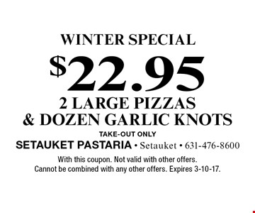 winter Special $22.95 2 large pizzas & dozen garlic knots TAKE-OUT Only. With this coupon. Not valid with other offers. Cannot be combined with any other offers. Expires 3-10-17.