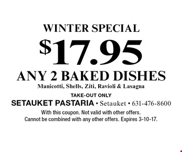 winter Special $17.95 any 2 baked dishes Manicotti, Shells, Ziti, Ravioli & Lasagna. TAKE-OUT Only. With this coupon. Not valid with other offers. Cannot be combined with any other offers. Expires 3-10-17.