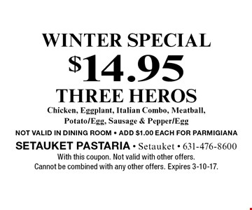 winter Special $14.95 THREE HEROS Chicken, Eggplant, Italian Combo, Meatball, Potato/Egg, Sausage & Pepper/Egg NOT VALID IN DINING ROOM - ADD $1.00 EACH FOR PARMIGIANA. With this coupon. Not valid with other offers. Cannot be combined with any other offers. Expires 3-10-17.