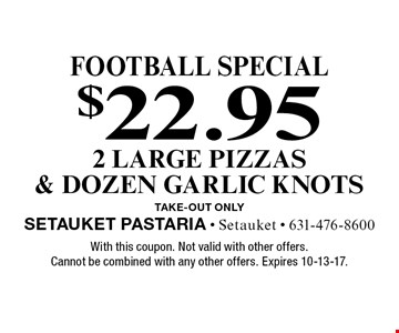Football special $22.95 2 large pizzas & dozen garlic knots TAKE-OUT Only. With this coupon. Not valid with other offers. Cannot be combined with any other offers. Expires 10-13-17.