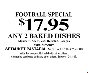 Football special $17.95 any 2 baked dishesManicotti, Shells, Ziti, Ravioli & Lasagna TAKE-OUT Only. With this coupon. Not valid with other offers. Cannot be combined with any other offers. Expires 10-13-17.