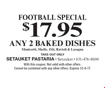 Football special $17.95 any 2 baked dishes. Manicotti, Shells, Ziti, Ravioli & Lasagna TAKE-OUT Only. With this coupon. Not valid with other offers. Cannot be combined with any other offers. Expires 12-8-17.