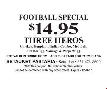 Football special $14.95 THREE HEROS. Chicken, Eggplant, Italian Combo, Meatball, Potato/Egg, Sausage & Pepper/Egg NOT VALID IN DINING ROOM - ADD $1.00 EACH FOR PARMIGIANA. With this coupon. Not valid with other offers. Cannot be combined with any other offers. Expires 12-8-17.
