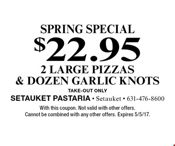 Spring Special. $22.95 2 large pizzas & dozen garlic knots. Take-out Only. With this coupon. Not valid with other offers. Cannot be combined with any other offers. Expires 5/5/17.