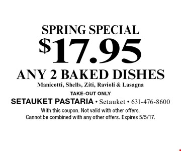 Spring Special. $17.95 any 2 baked dishes. Manicotti, shells, ziti, ravioli & lasagna. Take-out only. With this coupon. Not valid with other offers. Cannot be combined with any other offers. Expires 5/5/17.