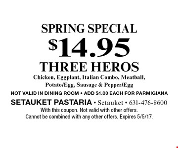 Spring Special. $14.95 three heros. Chicken, eggplant, Italian combo, meatball, potato/egg, sausage & pepper/egg. NOT VALID IN DINING ROOM - ADD $1.00 EACH FOR PARMIGIANA. With this coupon. Not valid with other offers. Cannot be combined with any other offers. Expires 5/5/17.