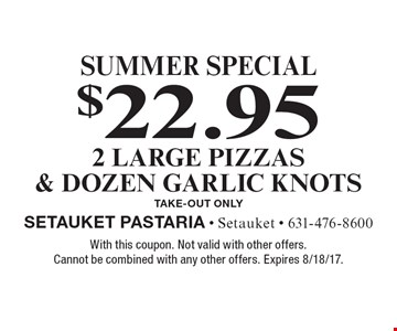Summer Special. $22.95 for 2 Large Pizzas & Dozen Garlic Knots. Take-Out Only. With this coupon. Not valid with other offers. Cannot be combined with any other offers. Expires 8/18/17.
