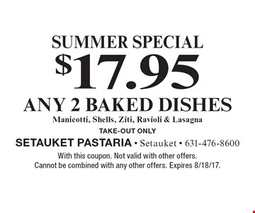 Summer Special. $17.95 for Any 2 Baked Dishes Manicotti, Shells, Ziti, Ravioli & Lasagna. Take-Out Only. With this coupon. Not valid with other offers. Cannot be combined with any other offers. Expires 8/18/17.