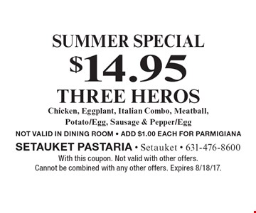 Summer Special. $14.95 for Three Heros. Chicken, Eggplant, Italian Combo, Meatball, Potato/Egg, Sausage & Pepper/Egg. Not Valid In Dining Room. Add $1.00 Each For Parmigiana. With this coupon. Not valid with other offers. Cannot be combined with any other offers. Expires 8/18/17.