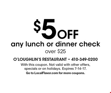 $5 Off any lunch or dinner check over $25. With this coupon. Not valid with other offers, specials or on holidays. Expires 7-14-17. Go to LocalFlavor.com for more coupons.
