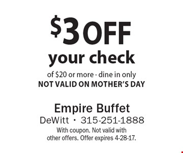 $3 off your check of $20 or more - dine in only-Not Valid On Mother's Day. With coupon. Not valid with other offers. Offer expires 4-28-17.