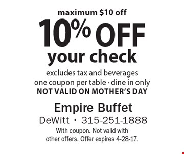 10% off your check excludes tax and beverages one coupon per table - dine in only. Not Valid On Mother's Day. maximum $10 off . With coupon. Not valid with other offers. Offer expires 4-28-17.