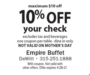 10% off your check excludes tax and beverages one coupon per table - dine in only-Not Valid On Mother's Day maximum $10 off . With coupon. Not valid with other offers. Offer expires 4-28-17.