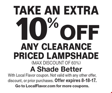 TAKE AN EXTRA 10% OFF ANY CLEARANCE PRICED LAMPSHADE (MAX DISCOUNT OF 60%). With Local Flavor coupon. Not valid with any other offer, discount, or prior purchases. Offer expires 8-18-17. Go to LocalFlavor.com for more coupons.