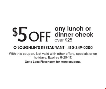 $5 OFF any lunch or dinner check over $25. With this coupon. Not valid with other offers, specials or on holidays. Expires 8-25-17. Go to LocalFlavor.com for more coupons.
