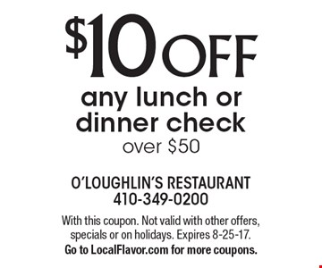 $10 OFF any lunch or dinner check over $50. With this coupon. Not valid with other offers, specials or on holidays. Expires 8-25-17. Go to LocalFlavor.com for more coupons.