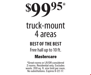 $99.95 truck-mount 4 areas. Best of the best. Free hall up to 10 ft. Great rooms or LR/DR considered 2 rooms. Residential only. Excludes wools. 200 sq. ft. size limit per room. No substitutions. Expires 9-22-17.