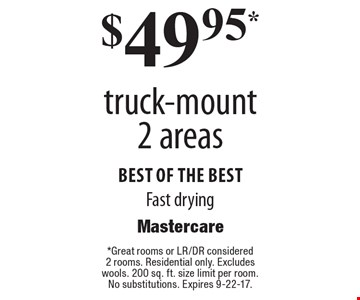 $49.95 truck-mount 2 areas. Best of the best. Fast drying. Great rooms or LR/DR considered 2 rooms. Residential only. Excludes wools. 200 sq. ft. size limit per room. No substitutions. Expires 9-22-17.