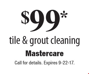 $99 tile & grout cleaning. Call for details. Expires 9-22-17.