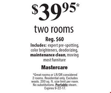 $39.95 two rooms. Reg. $60. Includes:expert pre-spotting,color brighteners, deodorizing, maintenance clean, moving most furniture. *Great rooms or LR/DR considered 2 rooms. Residential only. Excludes wools. 200 sq. ft. size limit per room. No substitutions. Portable steam. Expires 9-22-17.